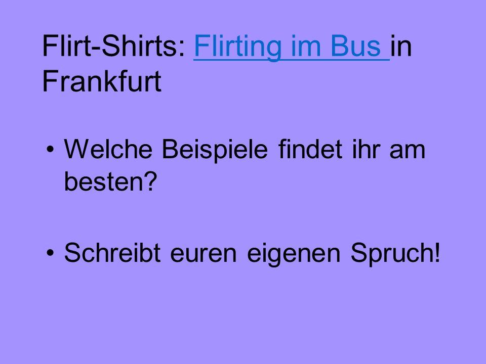 Flirt-Shirts: Flirting im Bus in FrankfurtFlirting im Bus Welche Beispiele findet ihr am besten? Schreibt euren eigenen Spruch!