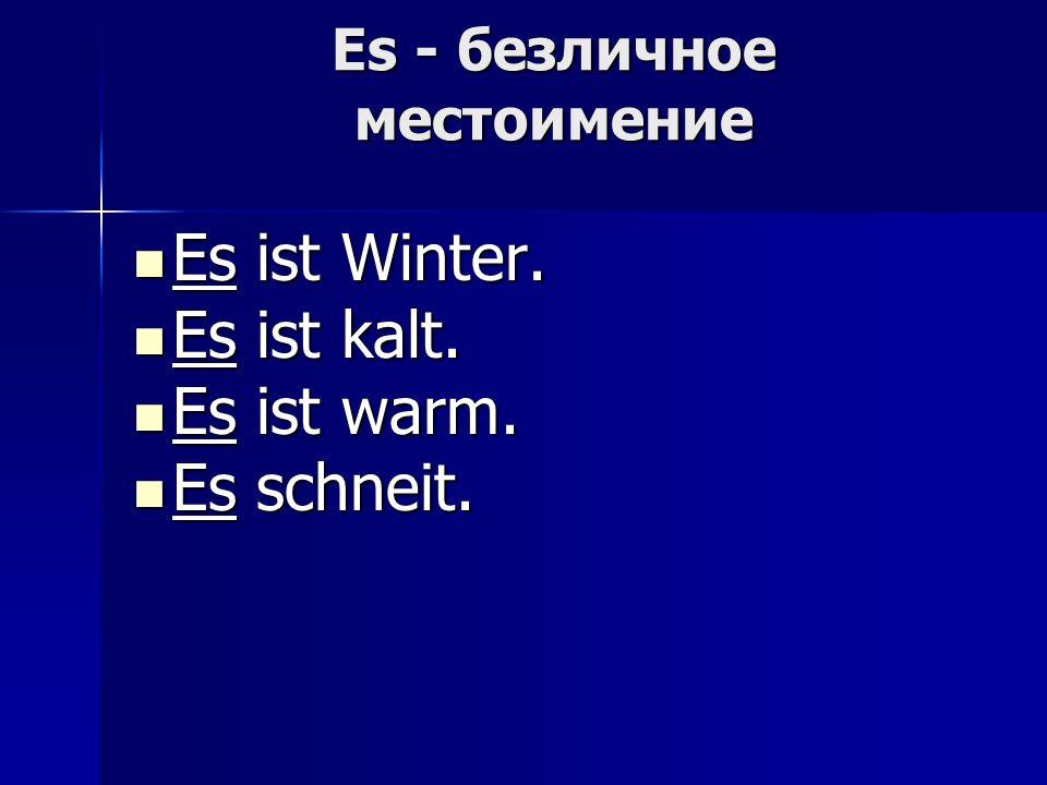 Es - безличное местоимение Es ist Winter. Es ist Winter. Es ist kalt. Es ist kalt. Es ist warm. Es ist warm. Es schneit. Es schneit.