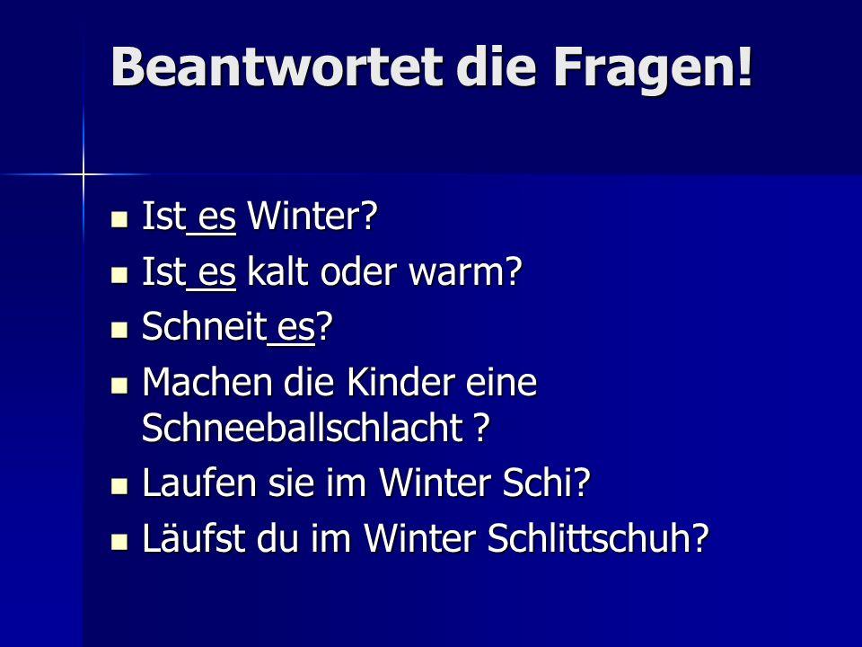 Beantwortet die Fragen! Ist es Winter? Ist es Winter? Ist es kalt oder warm? Ist es kalt oder warm? Schneit es? Schneit es? Machen die Kinder eine Sch