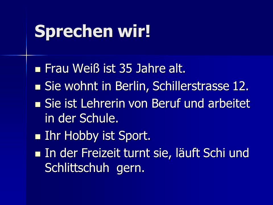 Sprechen wir! Frau Weiß ist 35 Jahre alt. Frau Weiß ist 35 Jahre alt. Sie wohnt in Berlin, Schillerstrasse 12. Sie wohnt in Berlin, Schillerstrasse 12