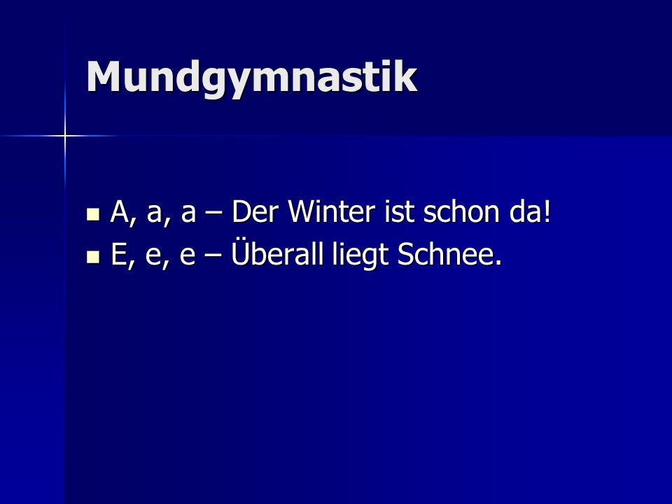 Mundgymnastik A, a, a – Der Winter ist schon da! A, a, a – Der Winter ist schon da! E, e, e – Überall liegt Schnee. E, e, e – Überall liegt Schnee.