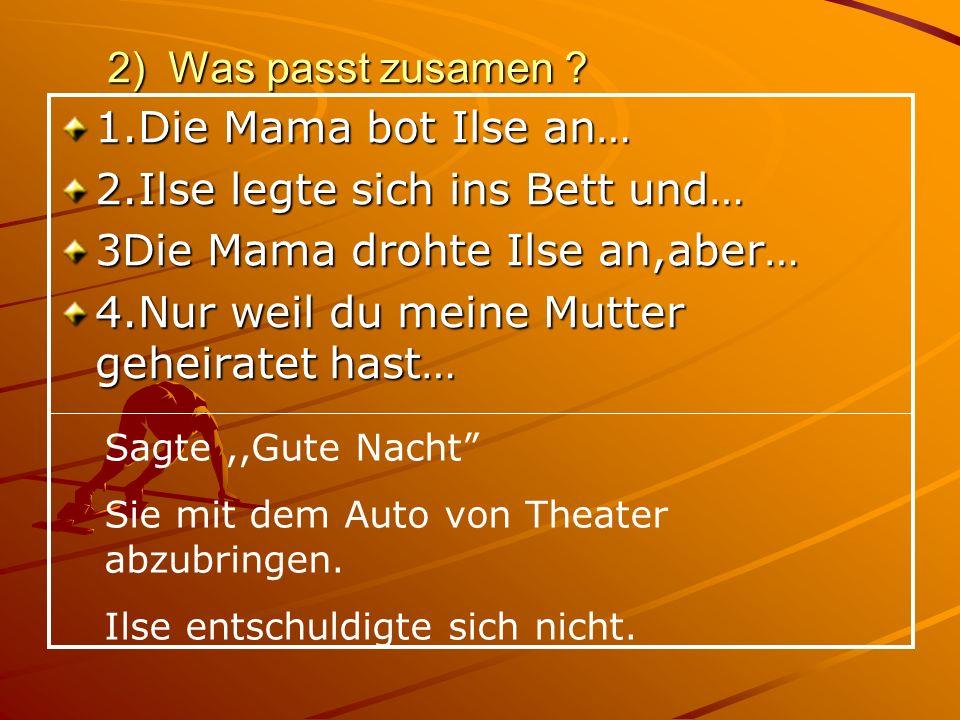 2) Was passt zusamen ? Sagte,,Gute Nacht Sie mit dem Auto von Theater abzubringen. Ilse entschuldigte sich nicht. 1.Die Mama bot Ilse an… 2.Ilse legte