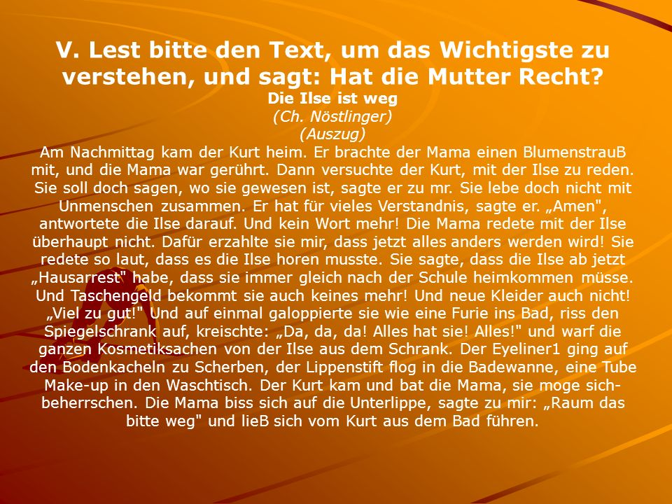V. Lest bitte den Text, um das Wichtigste zu verstehen, und sagt: Hat die Mutter Recht? Die Ilse ist weg (Ch. Nöstlinger) (Auszug) Am Nachmittag kam d