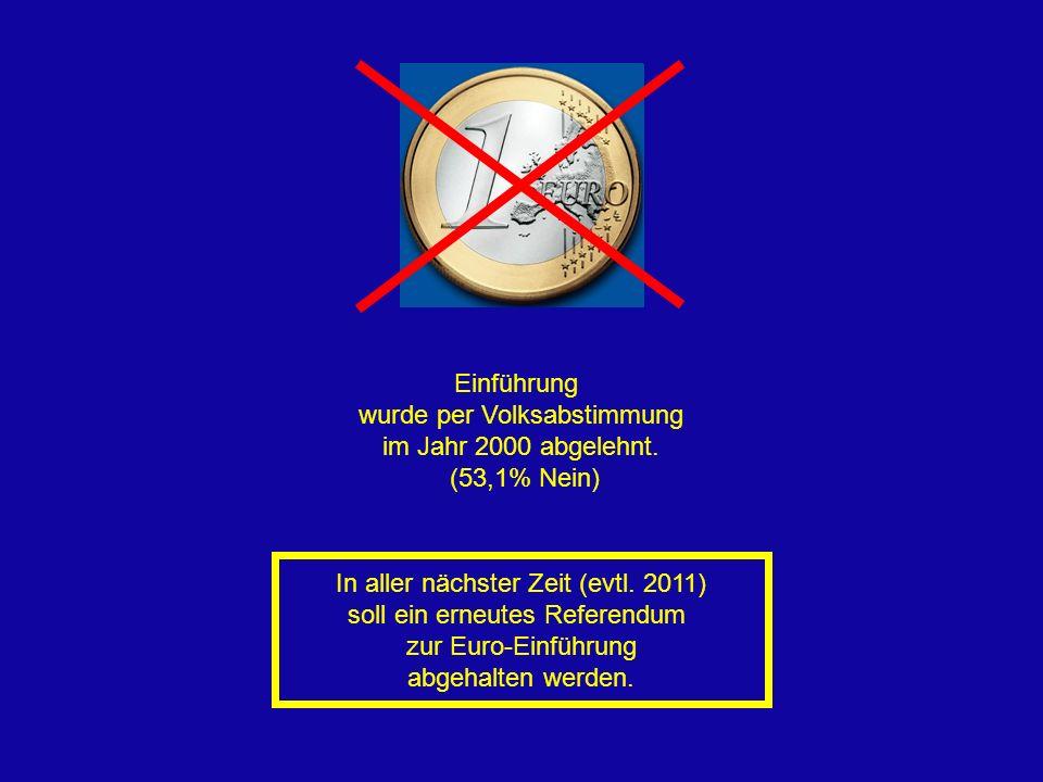 Einführung wurde per Volksabstimmung im Jahr 2000 abgelehnt. (53,1% Nein) In aller nächster Zeit (evtl. 2011) soll ein erneutes Referendum zur Euro-Ei