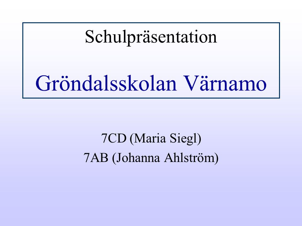 Schulpräsentation Gröndalsskolan Värnamo 7CD (Maria Siegl) 7AB (Johanna Ahlström)