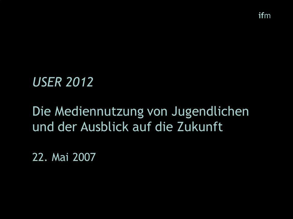 ifm USER 2012 Die Mediennutzung von Jugendlichen und der Ausblick auf die Zukunft 22. Mai 2007