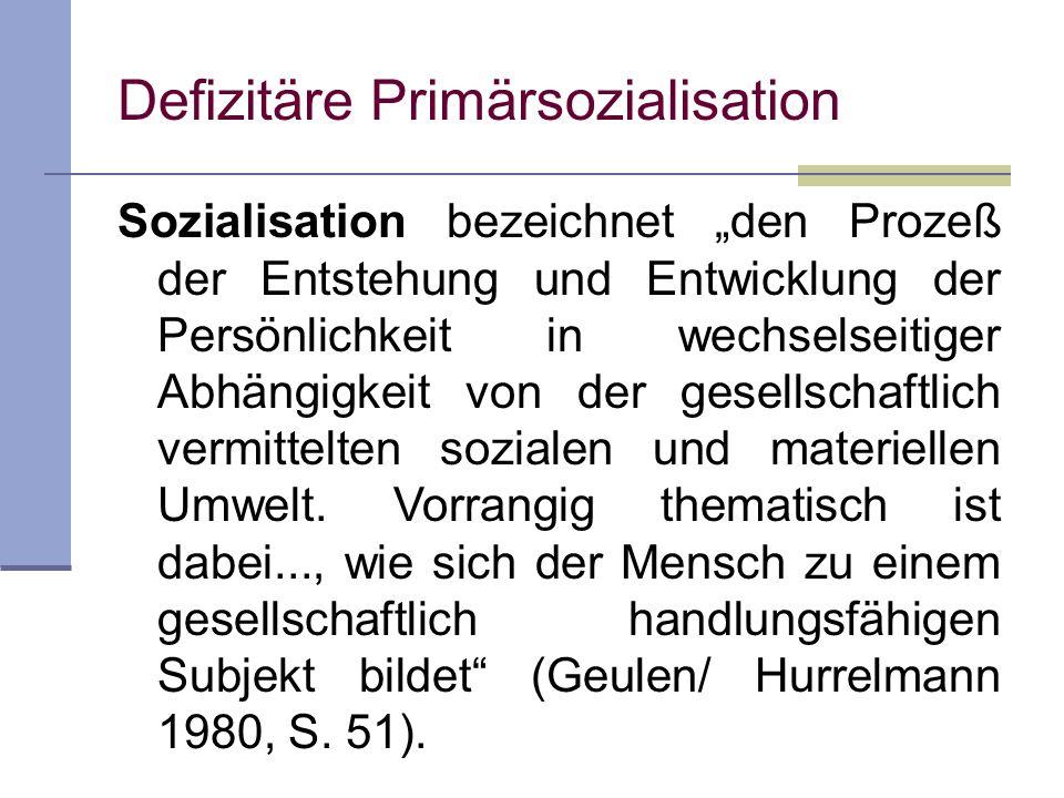 Defizitäre Primärsozialisation Sozialisation bezeichnet den Prozeß der Entstehung und Entwicklung der Persönlichkeit in wechselseitiger Abhängigkeit v