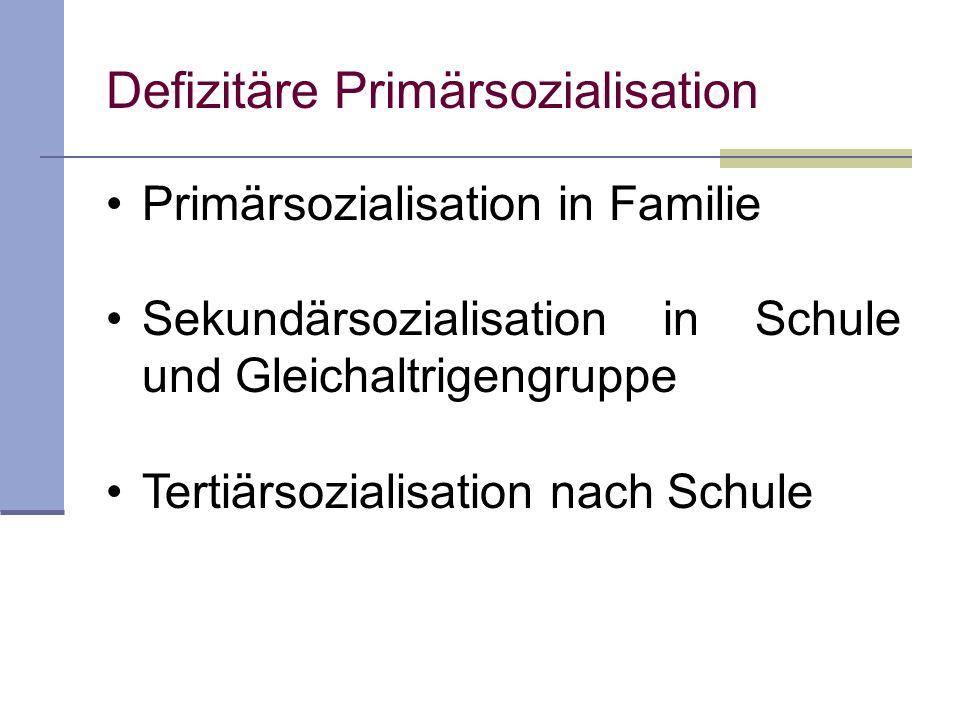 Defizitäre Primärsozialisation Primärsozialisation in Familie Sekundärsozialisation in Schule und Gleichaltrigengruppe Tertiärsozialisation nach Schul