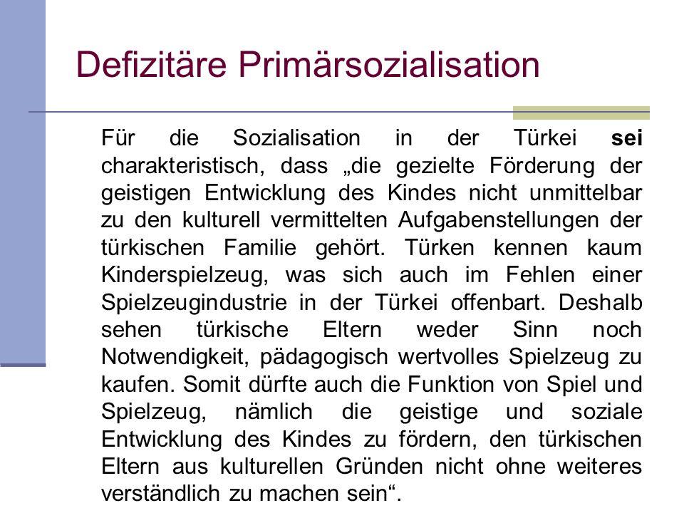 Defizitäre Primärsozialisation Für die Sozialisation in der Türkei sei charakteristisch, dass die gezielte Förderung der geistigen Entwicklung des Kin