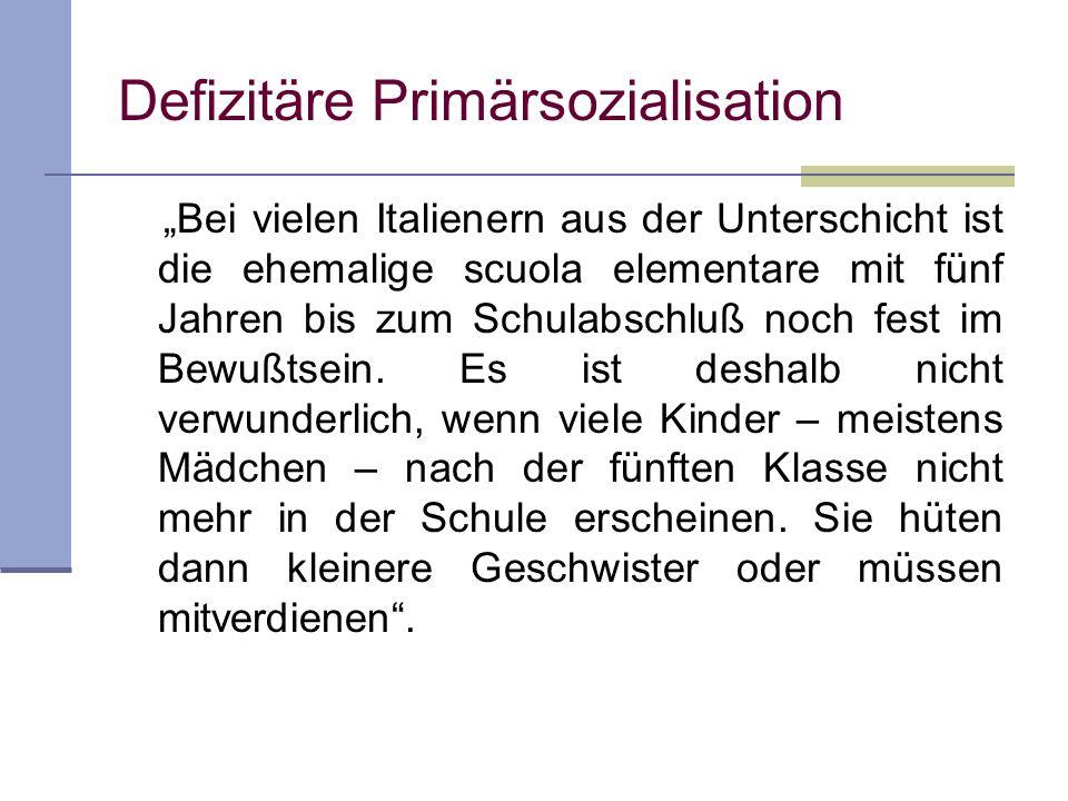 Defizitäre Primärsozialisation Bei vielen Italienern aus der Unterschicht ist die ehemalige scuola elementare mit fünf Jahren bis zum Schulabschluß no