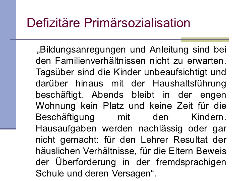 Defizitäre Primärsozialisation Bildungsanregungen und Anleitung sind bei den Familienverhältnissen nicht zu erwarten. Tagsüber sind die Kinder unbeauf