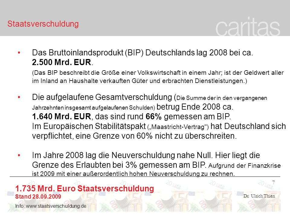 7 Dr. Ulrich Thien Staatsverschuldung Das Bruttoinlandsprodukt (BIP) Deutschlands lag 2008 bei ca. 2.500 Mrd. EUR. (Das BIP beschreibt die Größe einer