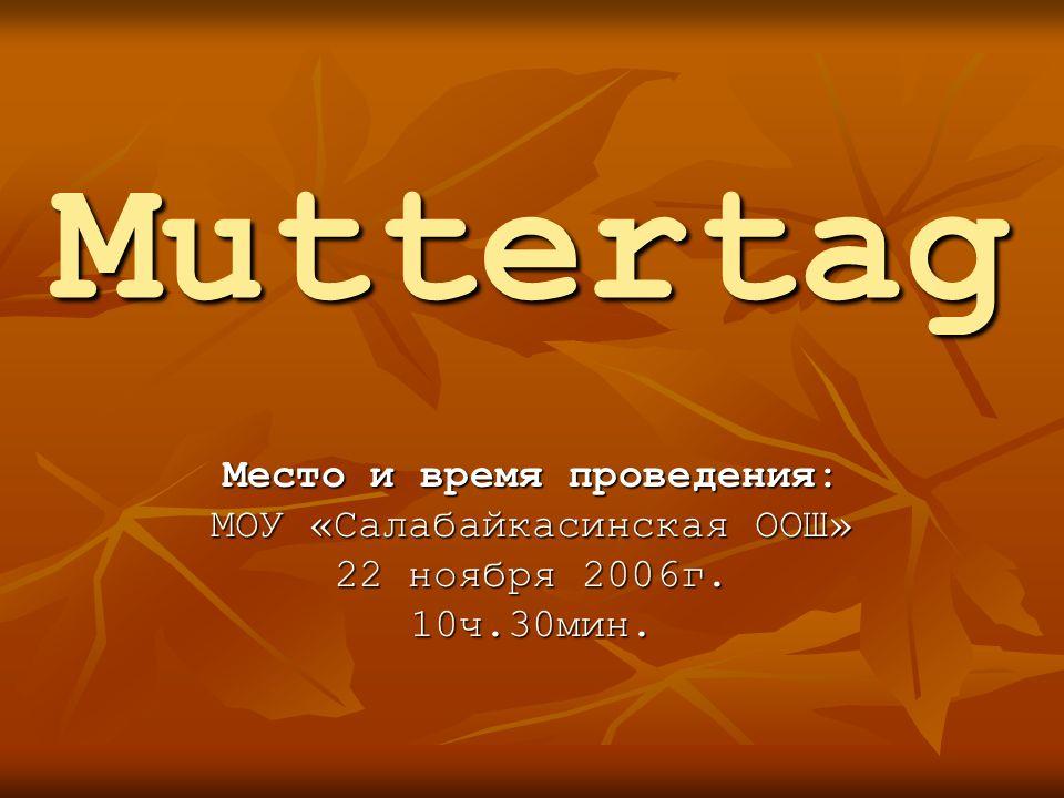 Muttertag Место и время проведения: МОУ «Салабайкасинская ООШ» 22 ноября 2006г. 10ч.30мин.