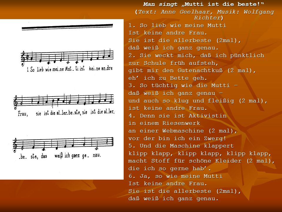 Man singt Mutti ist die beste! (Text: Anne Geelhaar, Musik: Wolfgang Richter) 1. So lieb wie meine Mutti Ist keine andre Frau. Sie ist die allerbeste