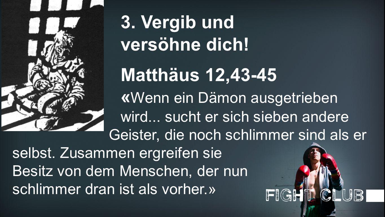 Vergib 3. Vergib und versöhne dich! Matthäus 12,43-45 « Wenn ein Dämon ausgetrieben wird... sucht er sich sieben andere Geister, die noch schlimmer si