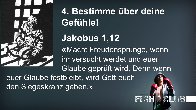 Gefühle 4. Bestimme über deine Gefühle! Jakobus 1,12 « Macht Freudensprünge, wenn ihr versucht werdet und euer Glaube geprüft wird. Denn wenn euer Gla