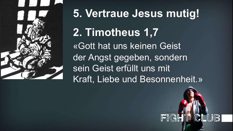 Vertraue 5. Vertraue Jesus mutig! 2. Timotheus 1,7 «Gott hat uns keinen Geist der Angst gegeben, sondern sein Geist erfüllt uns mit Kraft, Liebe und B