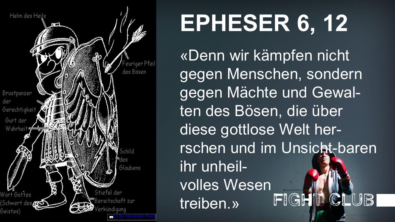 Epheser 6, 12 EPHESER 6, 12 «Denn wir kämpfen nicht gegen Menschen, sondern gegen Mächte und Gewal- ten des Bösen, die über diese gottlose Welt her- r