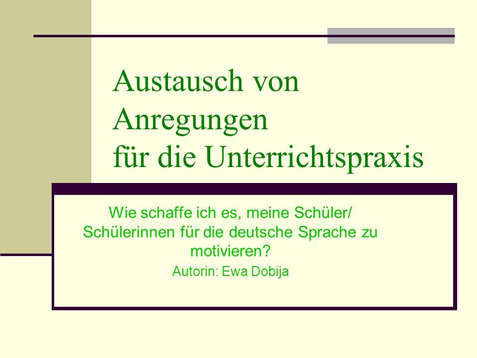 Austausch von Anregungen für die Unterrichtspraxis Wie schaffe ich es, meine Schüler/ Schülerinnen für die deutsche Sprache zu motivieren? Autorin: Ew