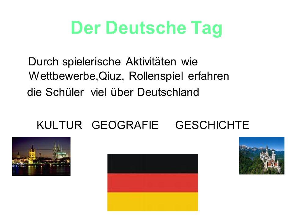Der Deutsche Tag Durch spielerische Aktivitäten wie Wettbewerbe,Qiuz, Rollenspiel erfahren die Schüler viel über Deutschland KULTUR GEOGRAFIE GESCHICH