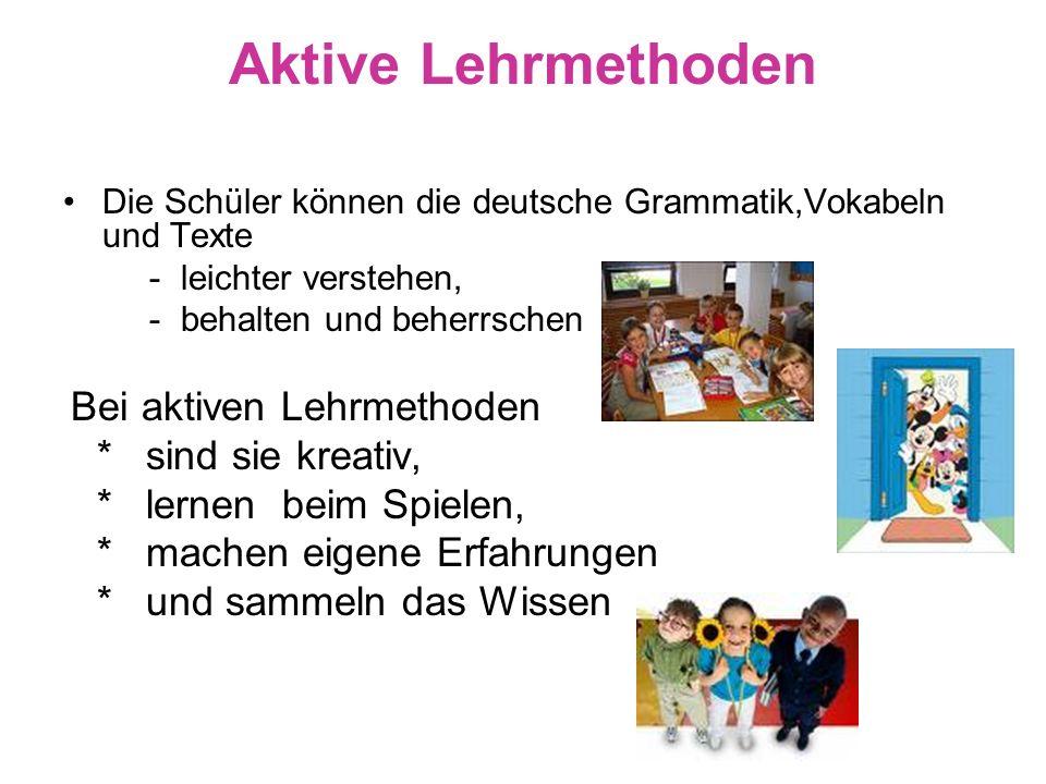 Aktive Lehrmethoden Die Schüler können die deutsche Grammatik,Vokabeln und Texte - leichter verstehen, - behalten und beherrschen Bei aktiven Lehrmeth