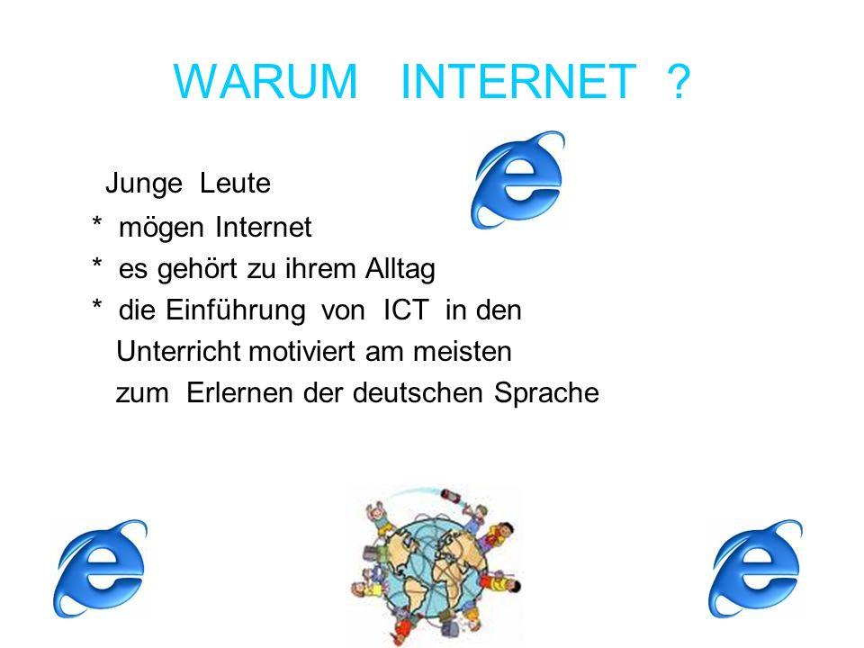 WARUM INTERNET ? Junge Leute * mögen Internet * es gehört zu ihrem Alltag * die Einführung von ICT in den Unterricht motiviert am meisten zum Erlernen