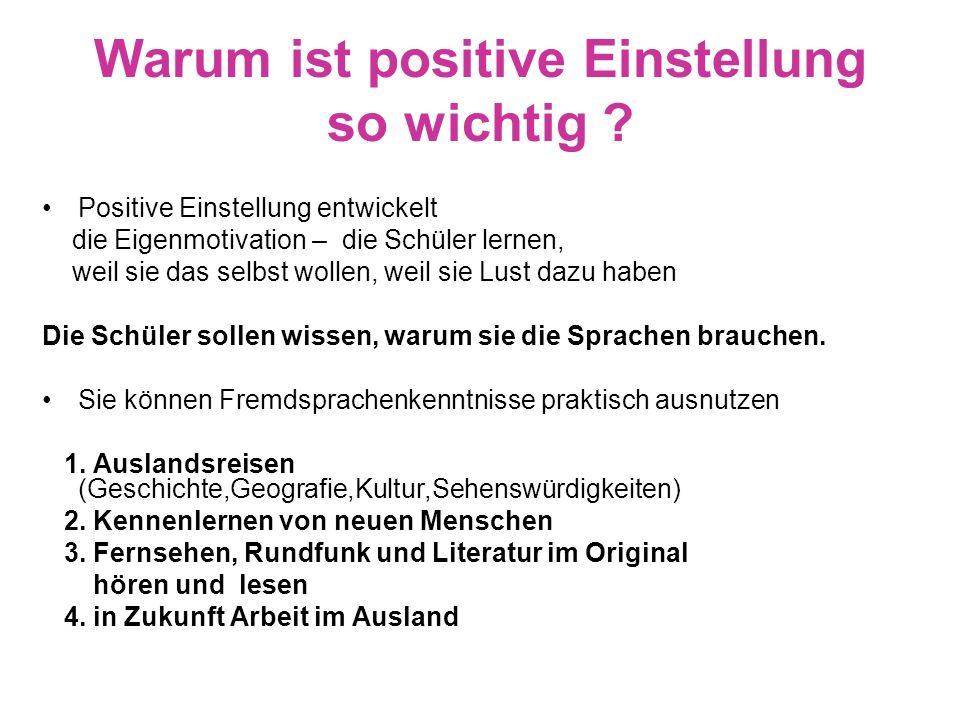 Warum ist positive Einstellung so wichtig ? Positive Einstellung entwickelt die Eigenmotivation – die Schüler lernen, weil sie das selbst wollen, weil