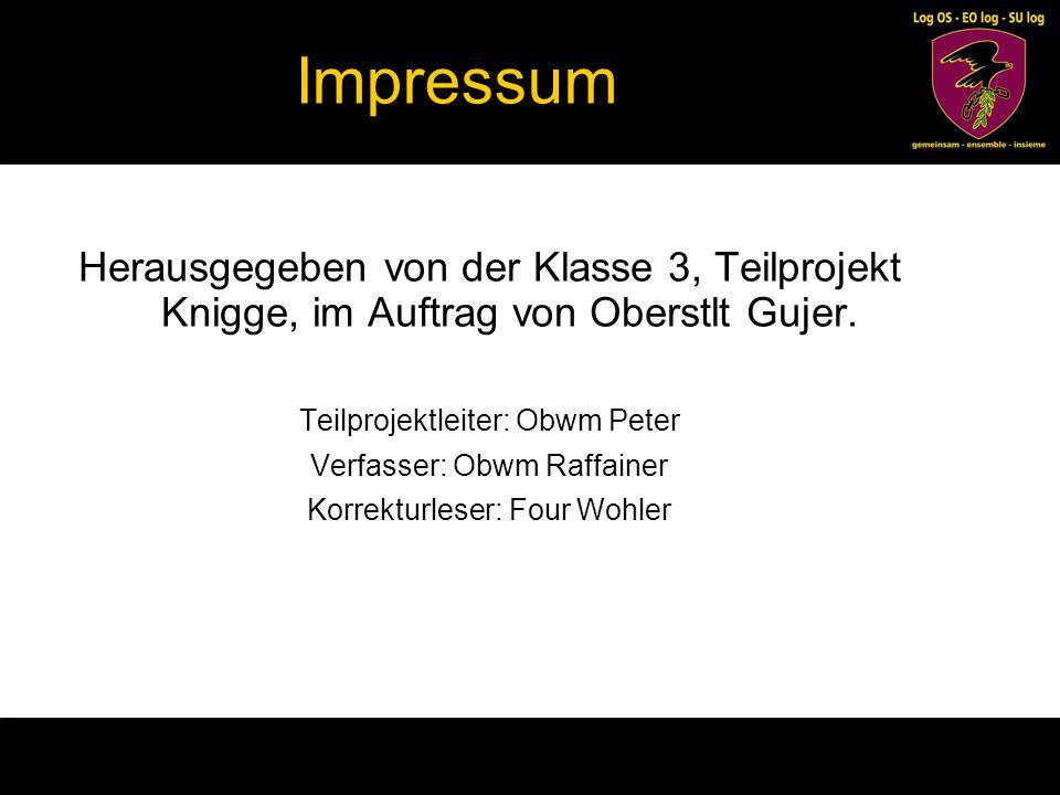 Impressum Herausgegeben von der Klasse 3, Teilprojekt Knigge, im Auftrag von Oberstlt Gujer. Teilprojektleiter: Obwm Peter Verfasser: Obwm Raffainer K