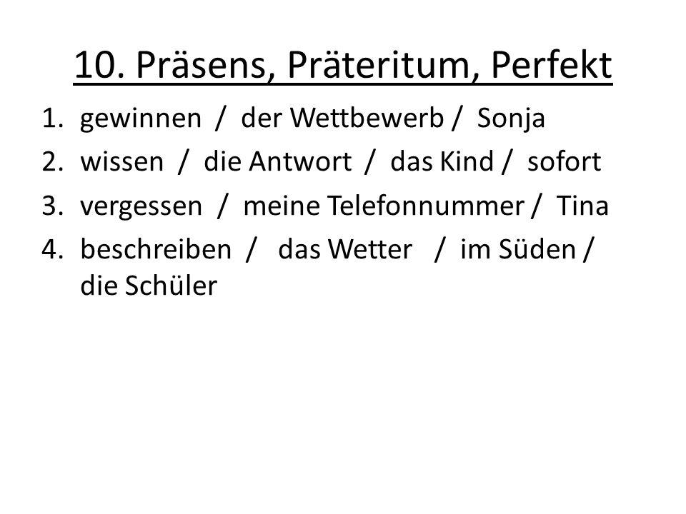 10. Präsens, Präteritum, Perfekt 1.gewinnen / der Wettbewerb / Sonja 2.wissen / die Antwort / das Kind / sofort 3.vergessen / meine Telefonnummer / Ti