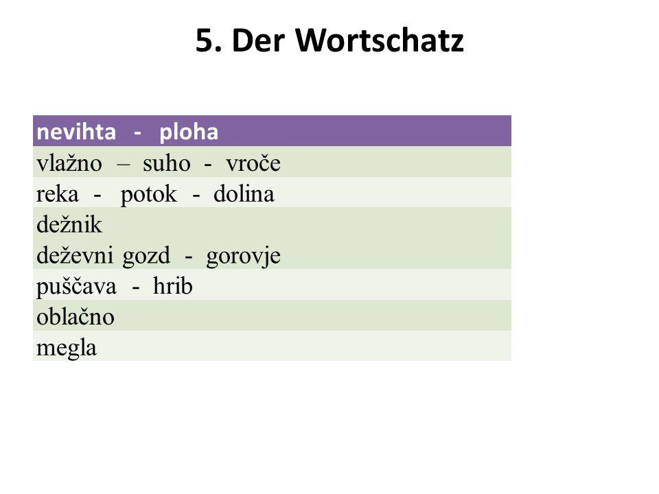 5. Der Wortschatz nevihta - ploha vlažno – suho - vroče reka - potok - dolina dežnik deževni gozd - gorovje puščava - hrib oblačno megla