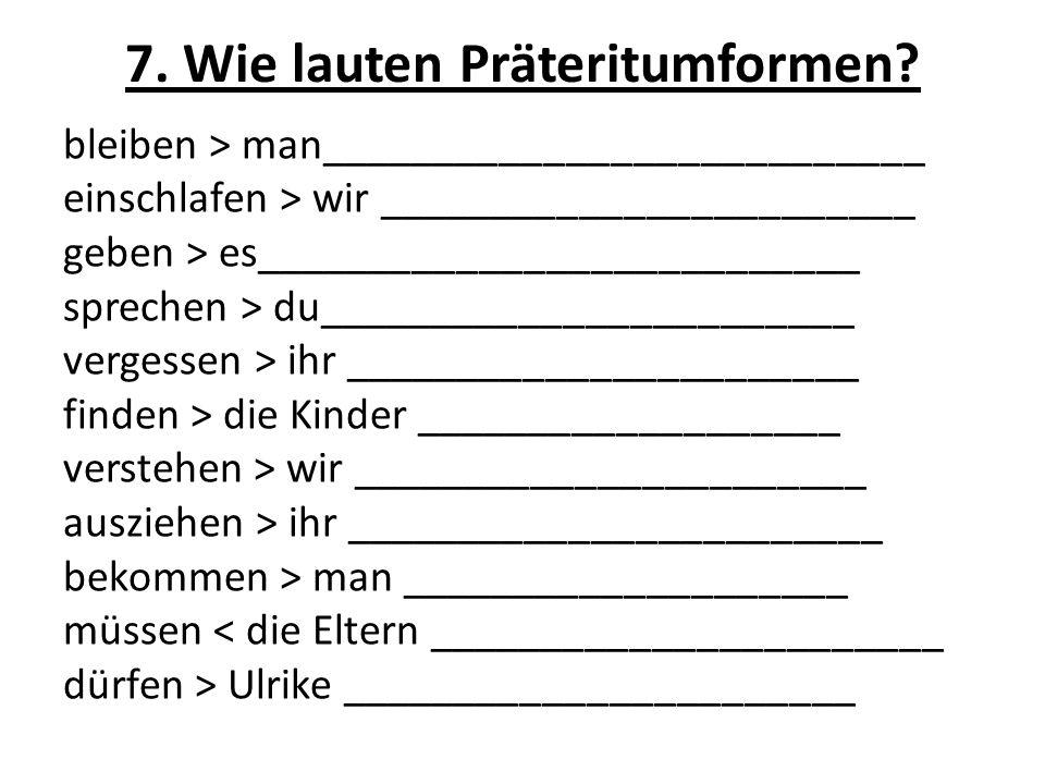 7. Wie lauten Präteritumformen.