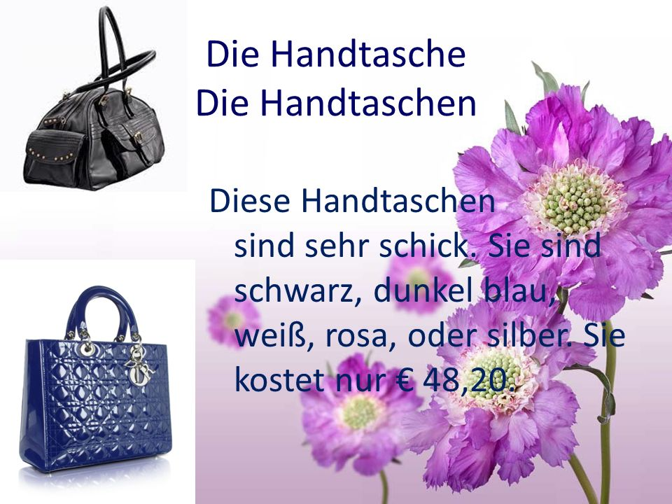 Die Handtasche Die Handtaschen Diese Handtaschen sind sehr schick. Sie sind schwarz, dunkel blau, weiß, rosa, oder silber. Sie kostet nur 48,20.
