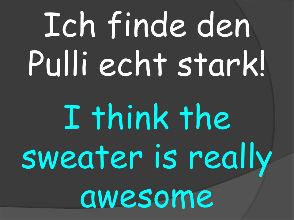 I think the sweater is really awesome Ich finde den Pulli echt stark!