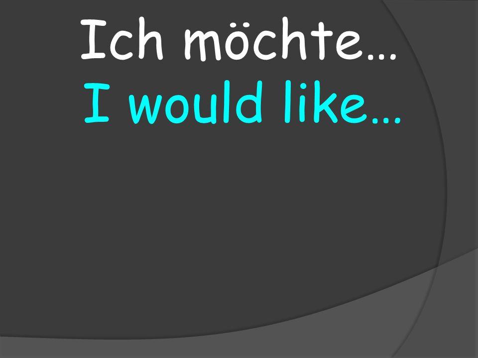 I would like… Ich möchte…