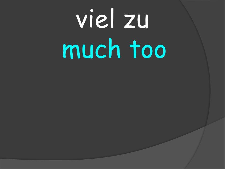 much too viel zu