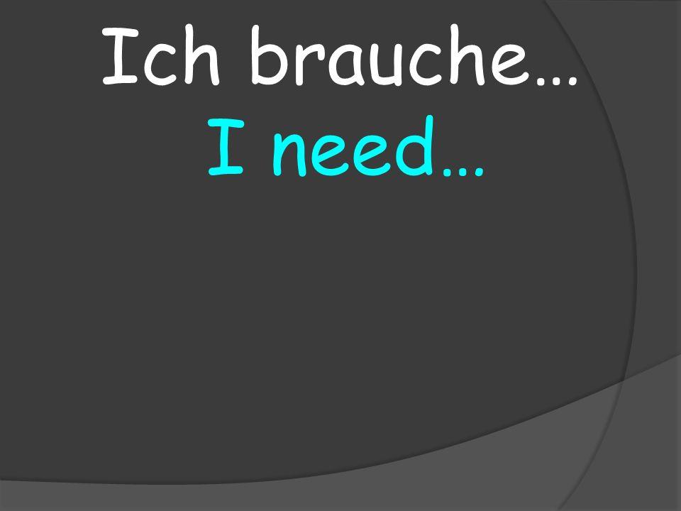 I need… Ich brauche…