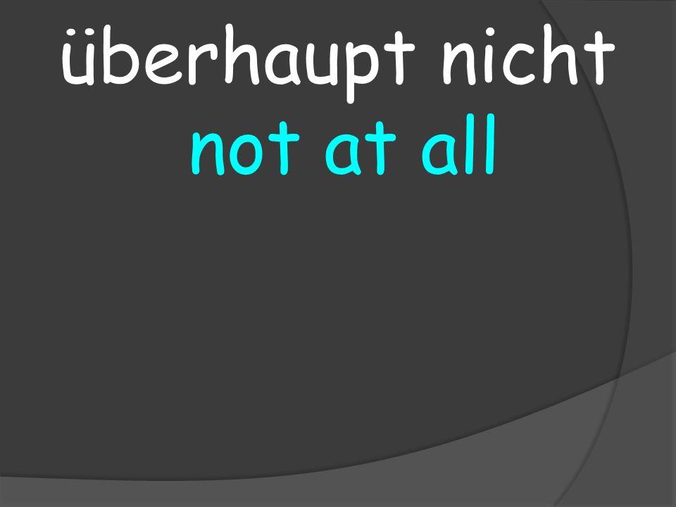 not at all überhaupt nicht