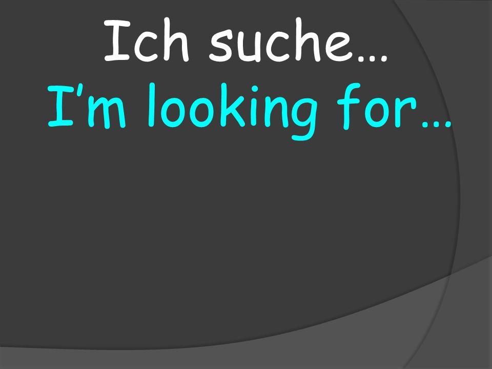 Im looking for… Ich suche…