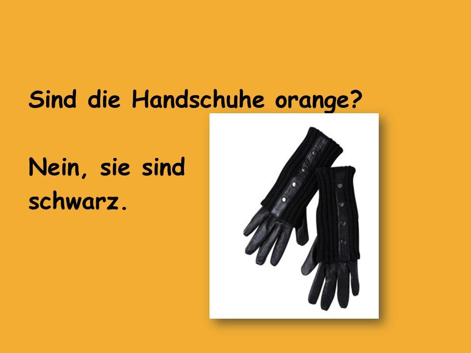 Sind die Handschuhe orange? Nein, sie sind schwarz.