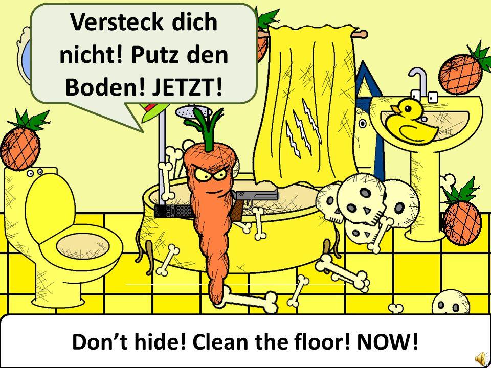 Dont hide! Clean the floor! NOW! Versteck dich nicht! Putz den Boden! JETZT!