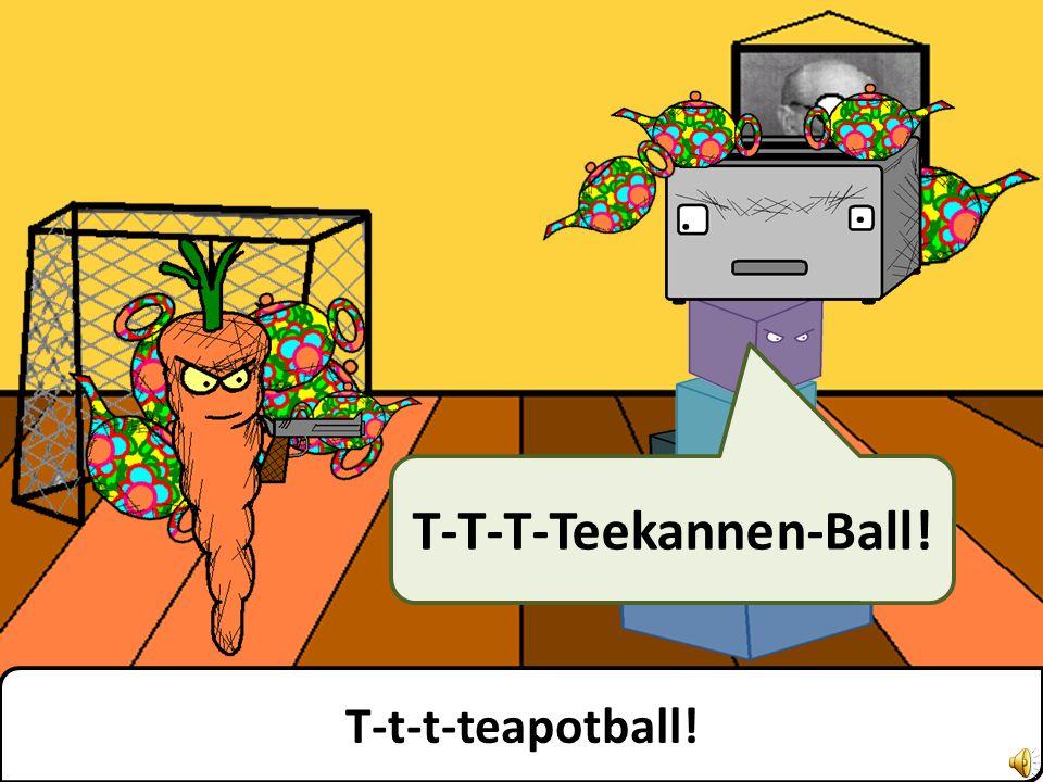 T-t-t-teapotball! T-T-T-Teekannen-Ball!