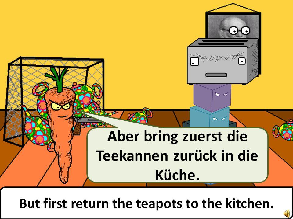 But first return the teapots to the kitchen. Aber bring zuerst die Teekannen zurück in die Küche.