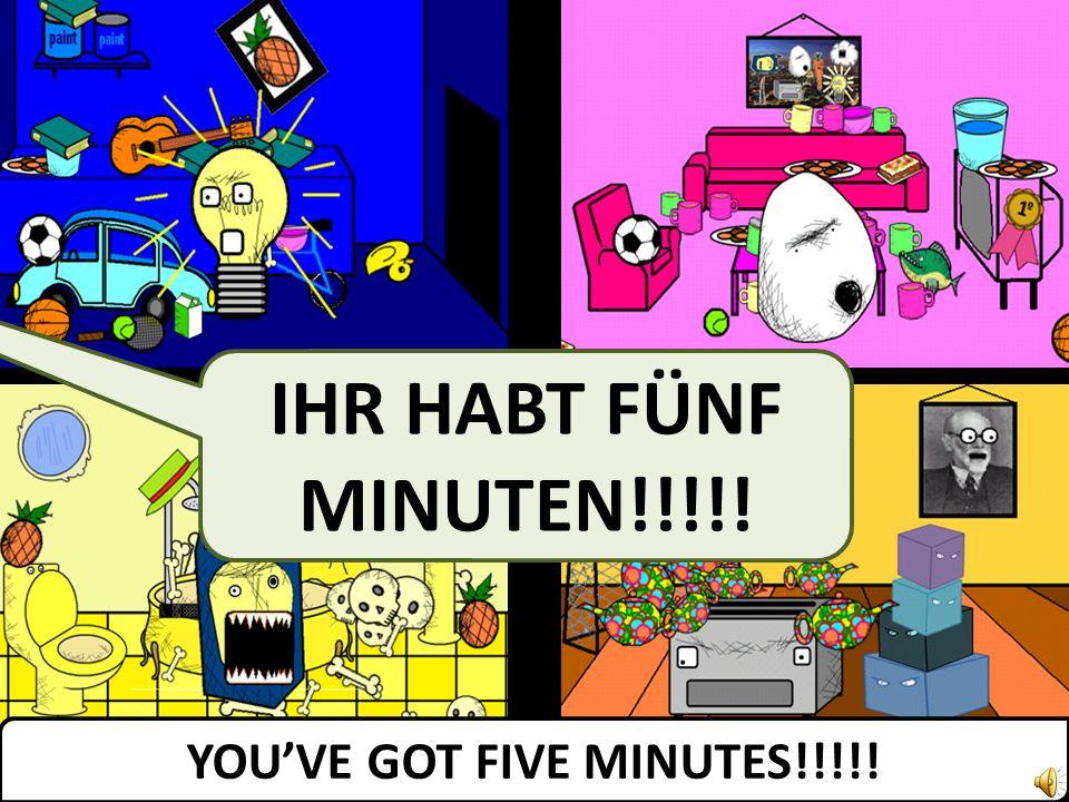 IHR HABT FÜNF MINUTEN!!!!! YOUVE GOT FIVE MINUTES!!!!!