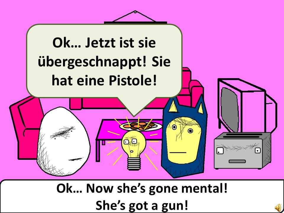 Ok… Now shes gone mental! Shes got a gun! Ok… Jetzt ist sie übergeschnappt! Sie hat eine Pistole!