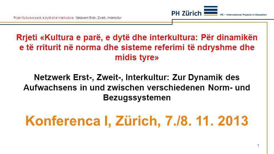 Rrjeti Kultura e parë, e dytë dhe interkultura Netzwerk Erst-, Zweit-, Interkultur Rrjeti «Kultura e parë, e dytë dhe interkultura: Për dinamikën e të rriturit në norma dhe sisteme referimi të ndryshme dhe midis tyre» Netzwerk Erst-, Zweit-, Interkultur: Zur Dynamik des Aufwachsens in und zwischen verschiedenen Norm- und Bezugssystemen Konferenca I, Zürich, 7./8.