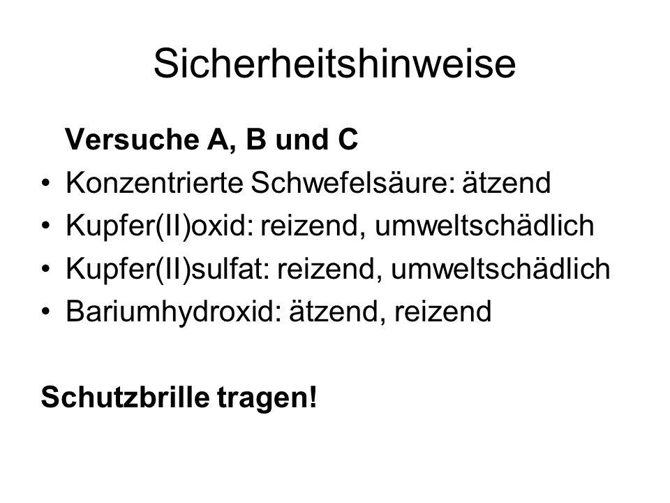 Sicherheitshinweise Versuche A, B und C Konzentrierte Schwefelsäure: ätzend Kupfer(II)oxid: reizend, umweltschädlich Kupfer(II)sulfat: reizend, umwelt