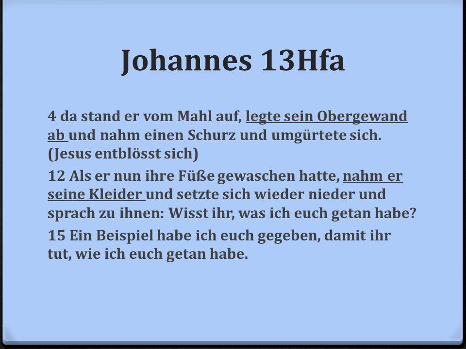 Johannes 13Hfa 4 da stand er vom Mahl auf, legte sein Obergewand ab und nahm einen Schurz und umgürtete sich. (Jesus entblösst sich) 12 Als er nun ihr