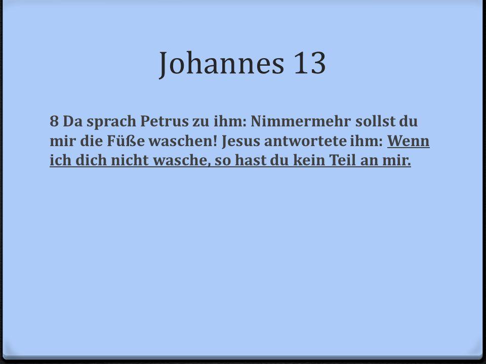 Johannes 13 8 Da sprach Petrus zu ihm: Nimmermehr sollst du mir die Füße waschen! Jesus antwortete ihm: Wenn ich dich nicht wasche, so hast du kein Te