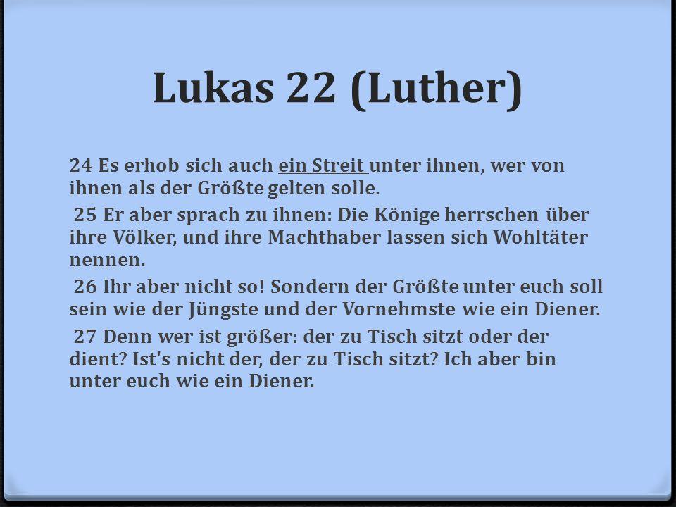 Lukas 22 (Luther) 24 Es erhob sich auch ein Streit unter ihnen, wer von ihnen als der Größte gelten solle. 25 Er aber sprach zu ihnen: Die Könige herr