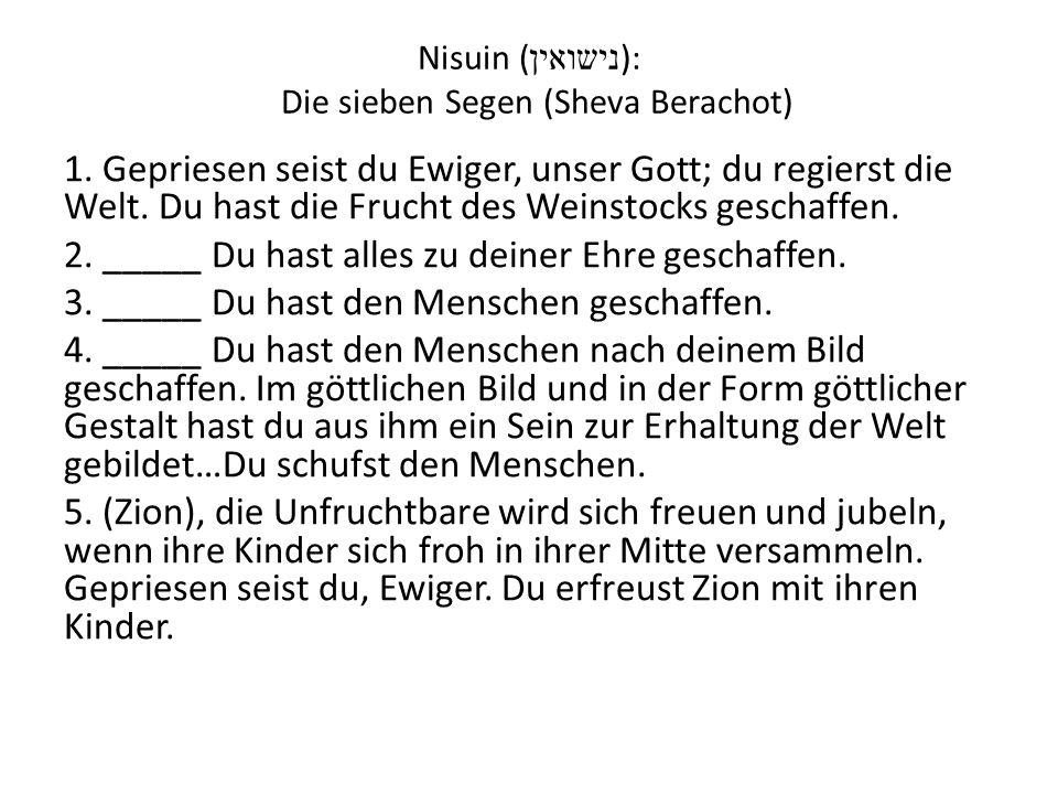 Nisuin ( נישואין ): Die sieben Segen (Sheva Berachot) 1. Gepriesen seist du Ewiger, unser Gott; du regierst die Welt. Du hast die Frucht des Weinstock